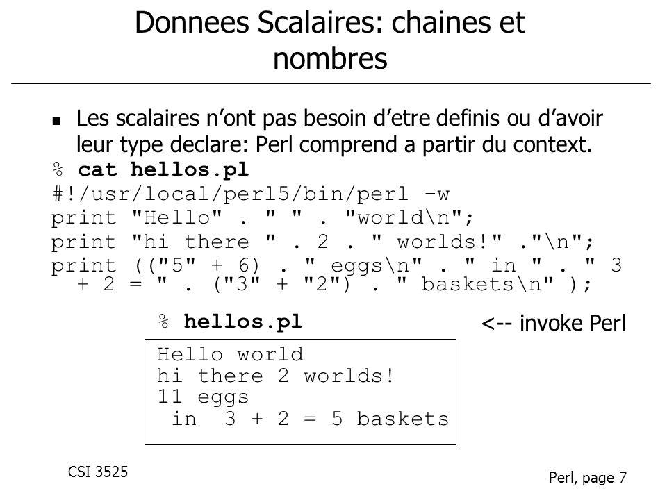 CSI 3525 Perl, page 7 Donnees Scalaires: chaines et nombres Les scalaires nont pas besoin detre definis ou davoir leur type declare: Perl comprend a partir du context.