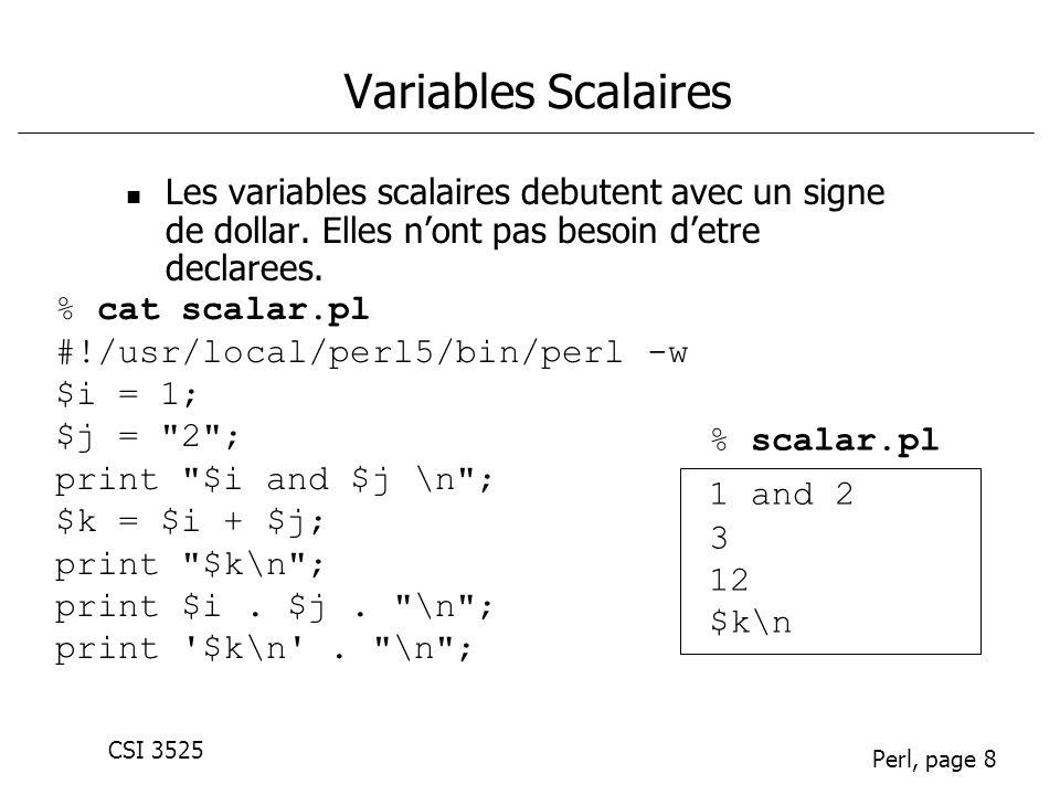CSI 3525 Perl, page 8 Variables Scalaires Les variables scalaires debutent avec un signe de dollar. Elles nont pas besoin detre declarees. % cat scala