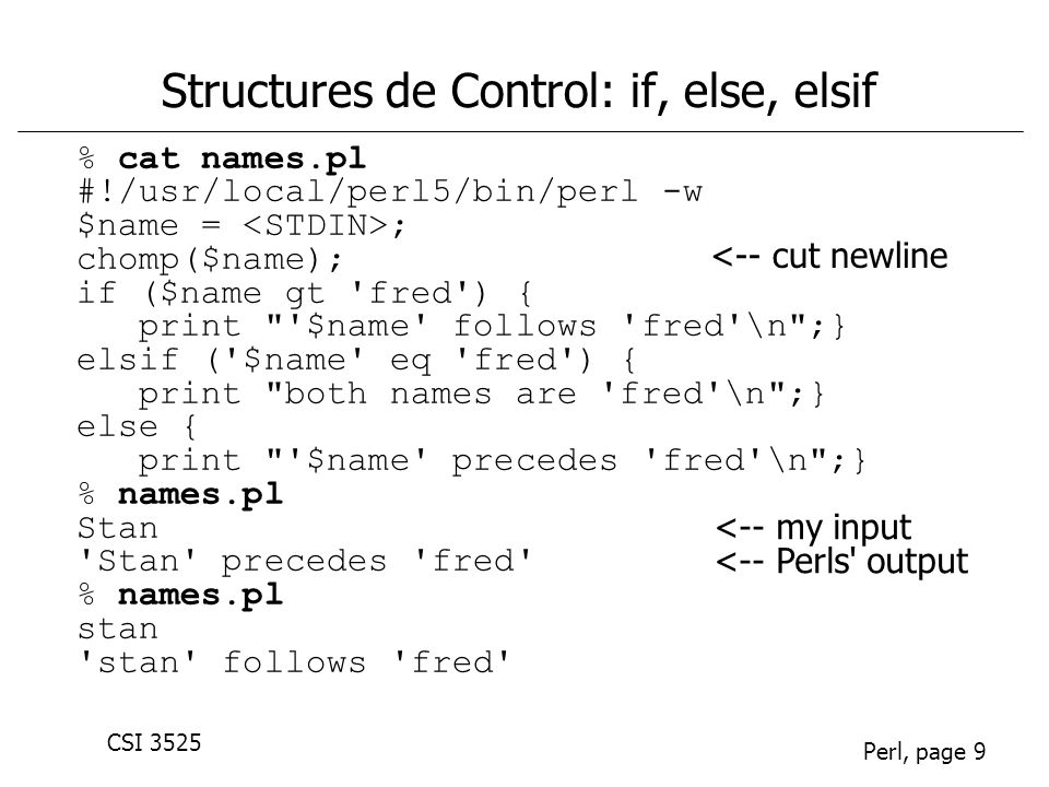 CSI 3525 Perl, page 10 Structures de Controle: boucles (1) % cat oddsum_while.pl #!/usr/local/perl5/bin/perl -w # Add up some odd numbers $max = ; $n = 1; while ($n < $max) { $sum += $n; $n += 2; } # On to the next odd number print The total is $sum.\n ; % oddsum_while.pl 10 Use of uninitialized value at oddnums.pl line 6, chunk 1.