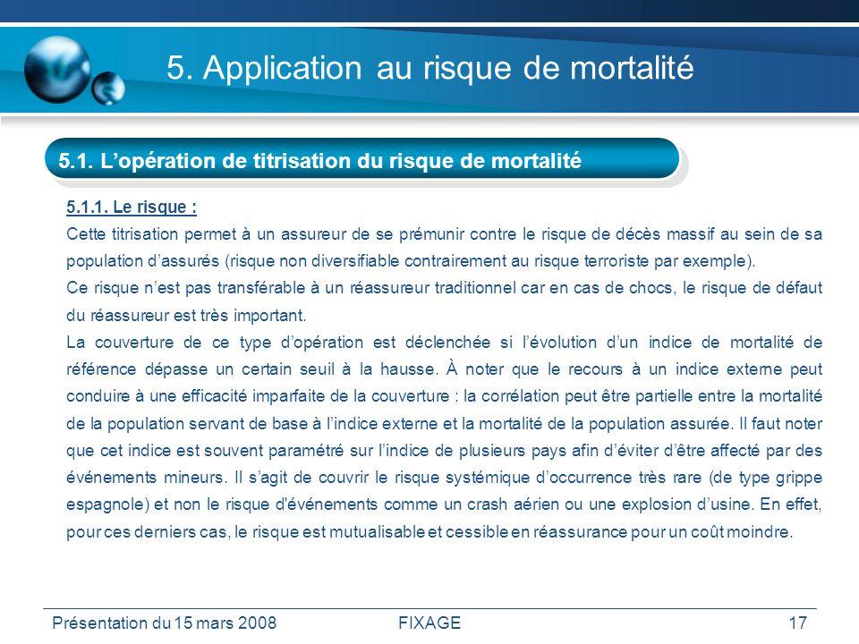 Présentation du 15 mars 2008FIXAGE17 5. Application au risque de mortalité 5.1. Lopération de titrisation du risque de mortalité 5.1.1. Le risque : Ce