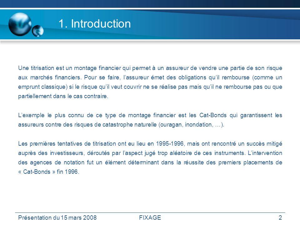 Présentation du 15 mars 2008FIXAGE2 1. Introduction Une titrisation est un montage financier qui permet à un assureur de vendre une partie de son risq