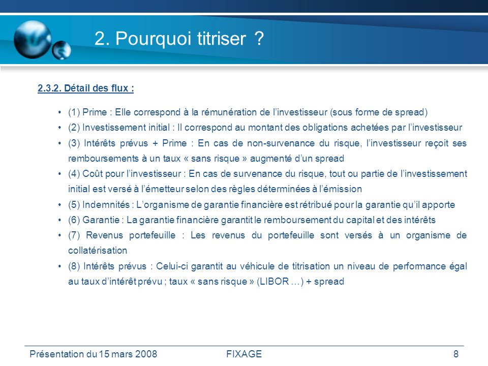 Présentation du 15 mars 2008FIXAGE8 2. Pourquoi titriser ? 2.3.2. Détail des flux : (1) Prime : Elle correspond à la rémunération de linvestisseur (so