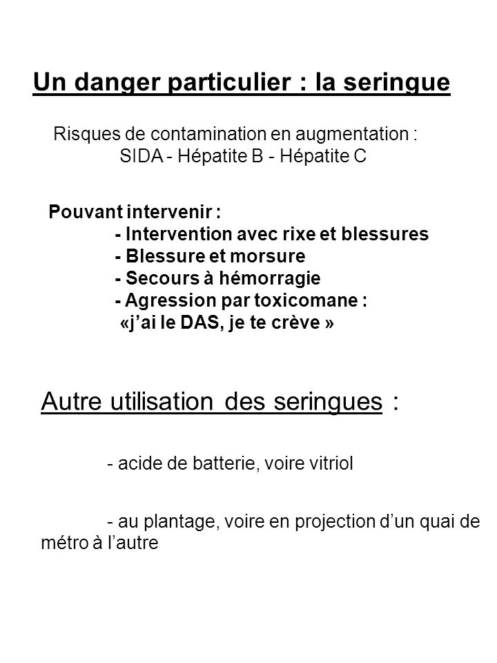 Un danger particulier : la seringue Risques de contamination en augmentation : SIDA - Hépatite B - Hépatite C Pouvant intervenir : - Intervention avec