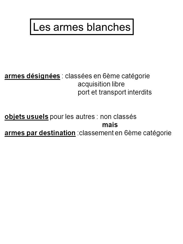 Les armes blanches armes désignées : classées en 6ème catégorie acquisition libre port et transport interdits objets usuels pour les autres : non clas