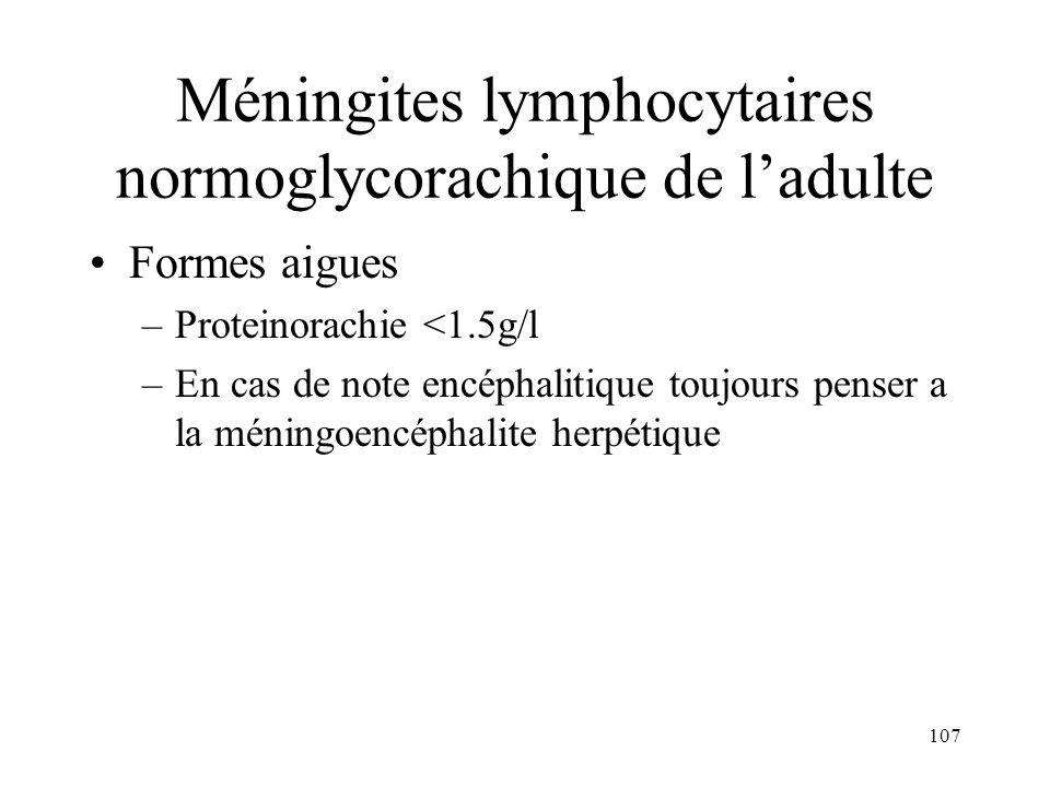 107 Méningites lymphocytaires normoglycorachique de ladulte Formes aigues –Proteinorachie <1.5g/l –En cas de note encéphalitique toujours penser a la méningoencéphalite herpétique