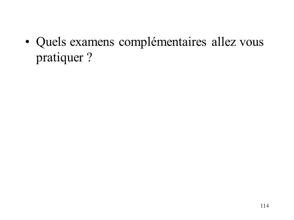 114 Quels examens complémentaires allez vous pratiquer ?