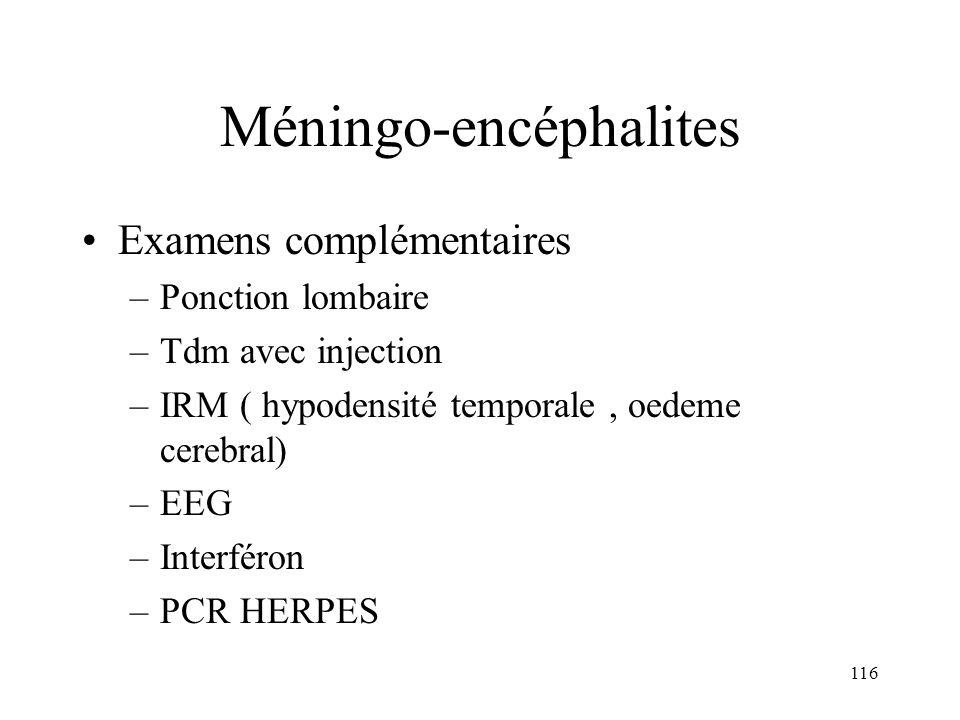 116 Méningo-encéphalites Examens complémentaires –Ponction lombaire –Tdm avec injection –IRM ( hypodensité temporale, oedeme cerebral) –EEG –Interféron –PCR HERPES