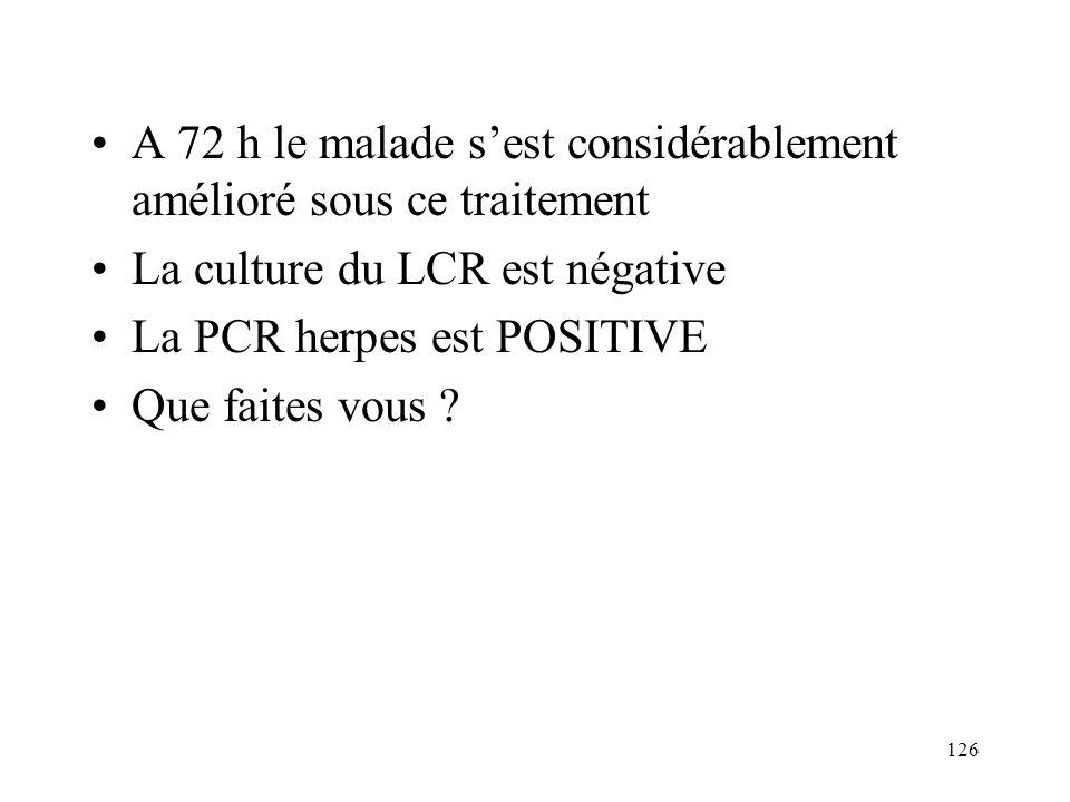 126 A 72 h le malade sest considérablement amélioré sous ce traitement La culture du LCR est négative La PCR herpes est POSITIVE Que faites vous ?