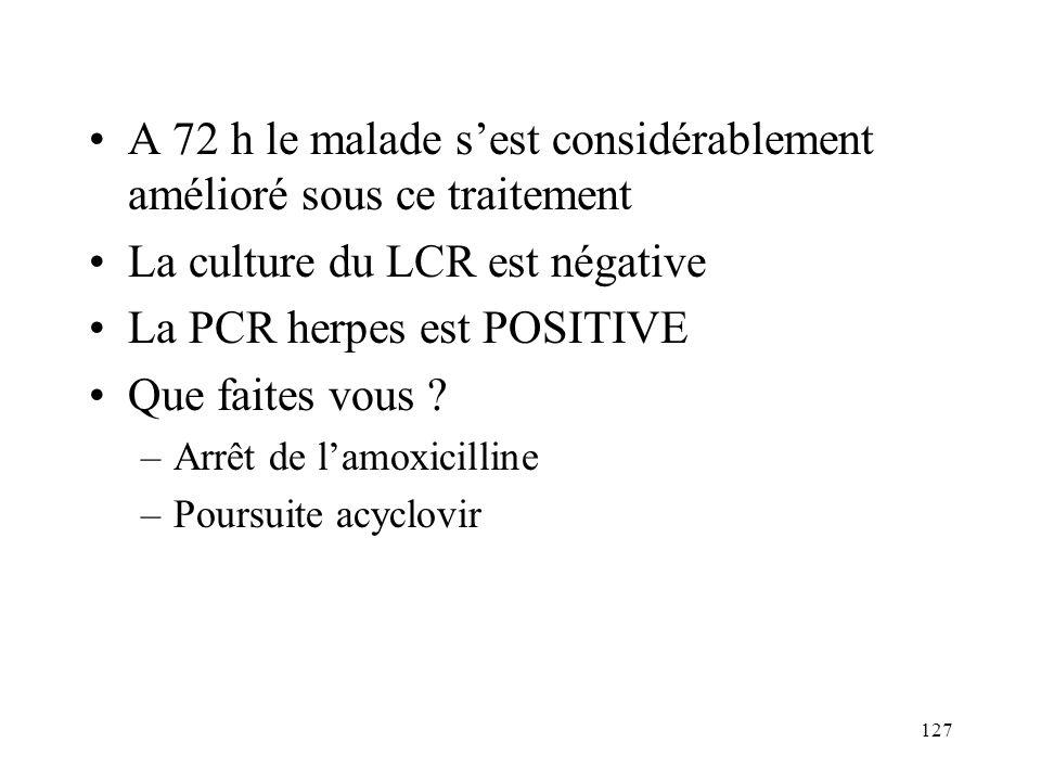 127 A 72 h le malade sest considérablement amélioré sous ce traitement La culture du LCR est négative La PCR herpes est POSITIVE Que faites vous .
