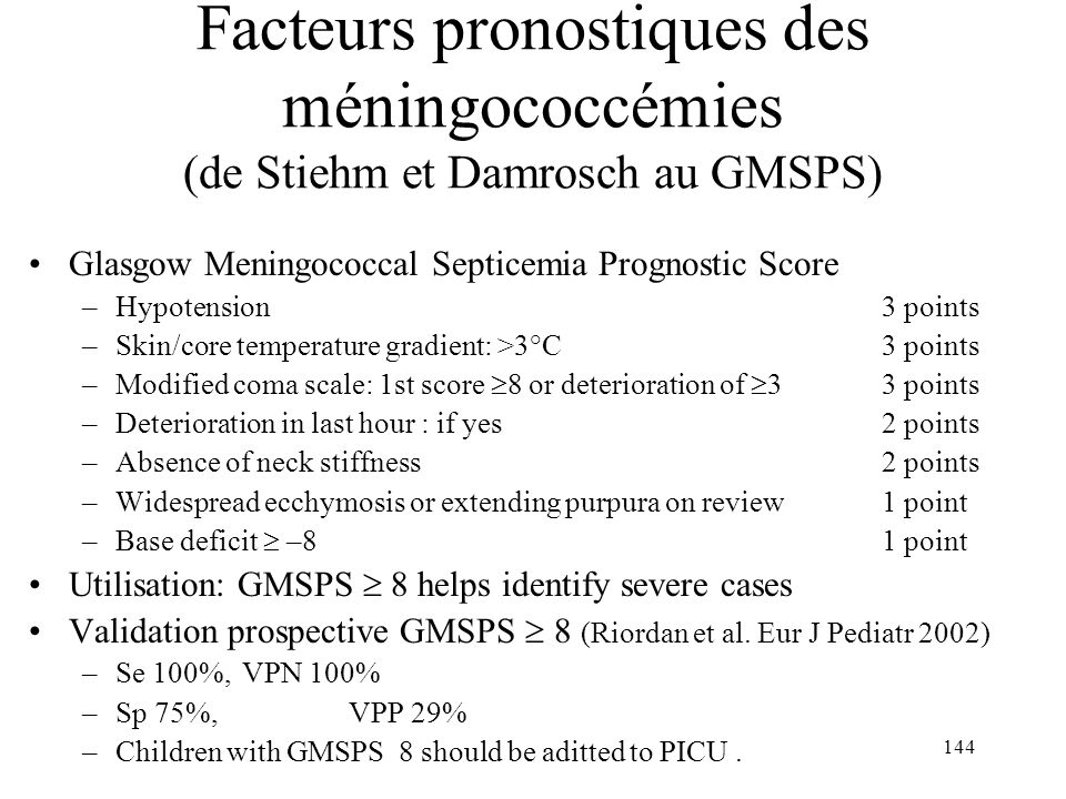 144 Glasgow Meningococcal Septicemia Prognostic Score –Hypotension 3 points –Skin/core temperature gradient: >3°C 3 points –Modified coma scale: 1st s