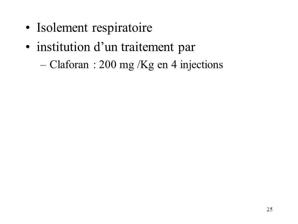 25 Isolement respiratoire institution dun traitement par –Claforan : 200 mg /Kg en 4 injections