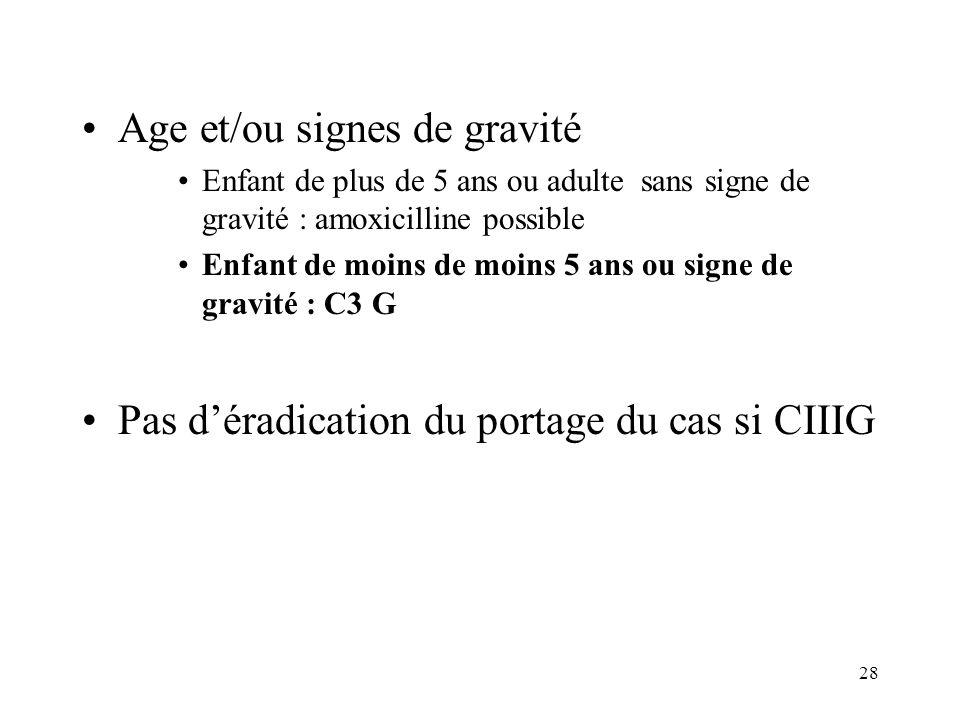 28 Age et/ou signes de gravité Enfant de plus de 5 ans ou adulte sans signe de gravité : amoxicilline possible Enfant de moins de moins 5 ans ou signe de gravité : C3 G Pas déradication du portage du cas si CIIIG
