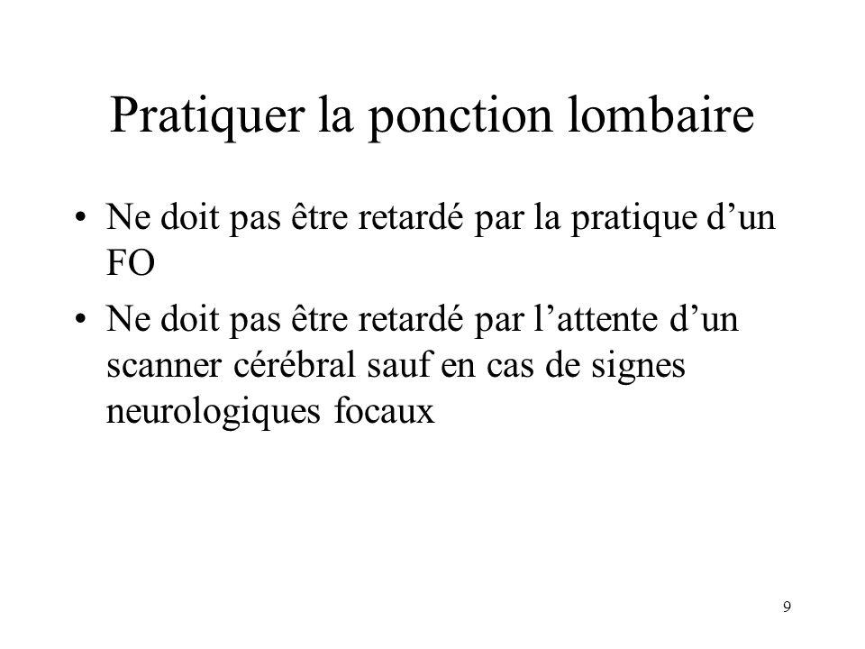 9 Pratiquer la ponction lombaire Ne doit pas être retardé par la pratique dun FO Ne doit pas être retardé par lattente dun scanner cérébral sauf en cas de signes neurologiques focaux