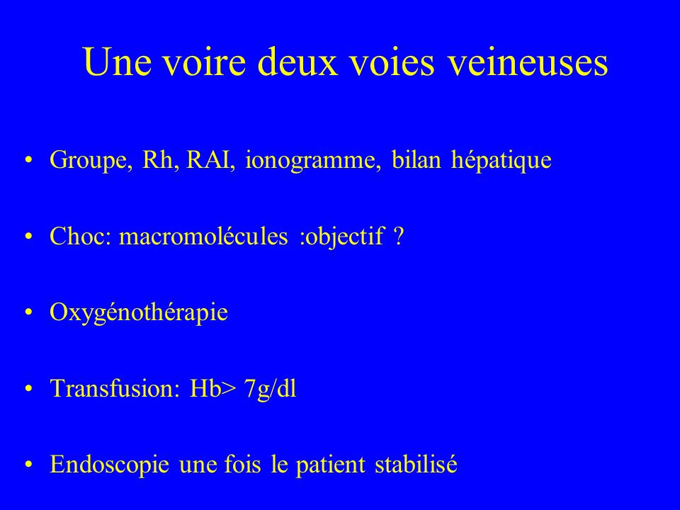 Une voire deux voies veineuses Groupe, Rh, RAI, ionogramme, bilan hépatique Choc: macromolécules :objectif ? Oxygénothérapie Transfusion: Hb> 7g/dl En