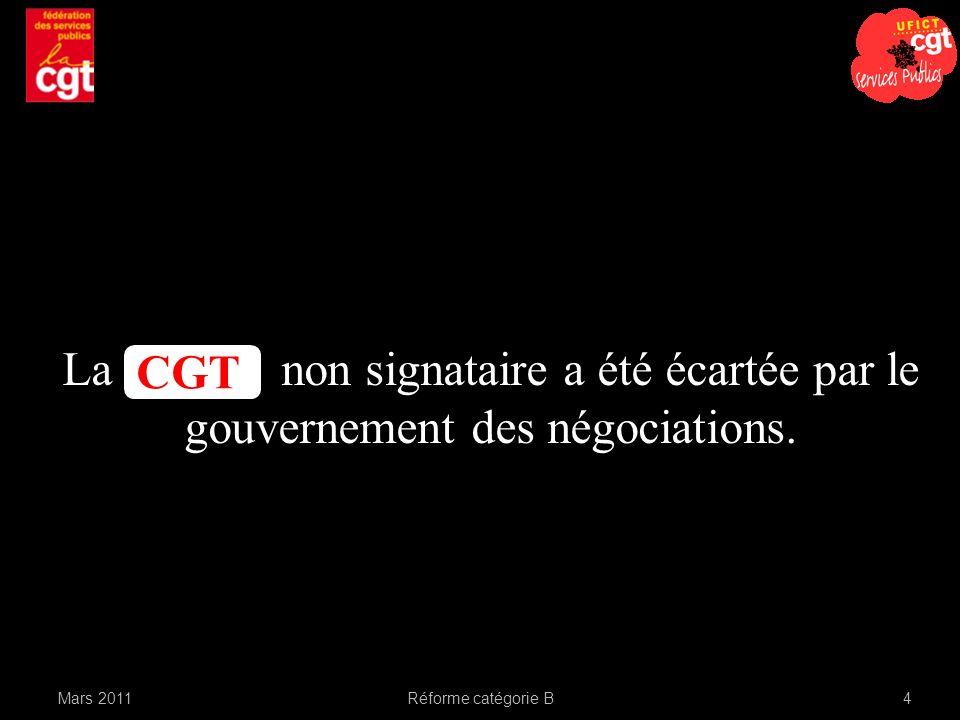 Mars 2011Réforme catégorie B4 La non signataire a été écartée par le gouvernement des négociations. CGT