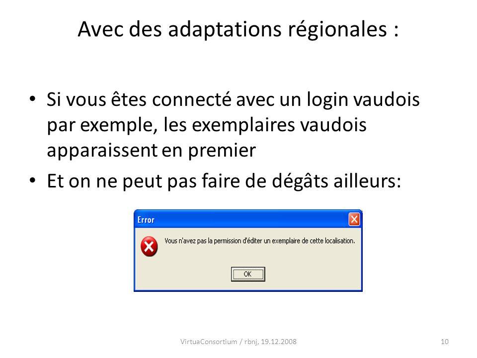 10VirtuaConsortium / rbnj, 19.12.2008 Avec des adaptations régionales : Si vous êtes connecté avec un login vaudois par exemple, les exemplaires vaudois apparaissent en premier Et on ne peut pas faire de dégâts ailleurs: