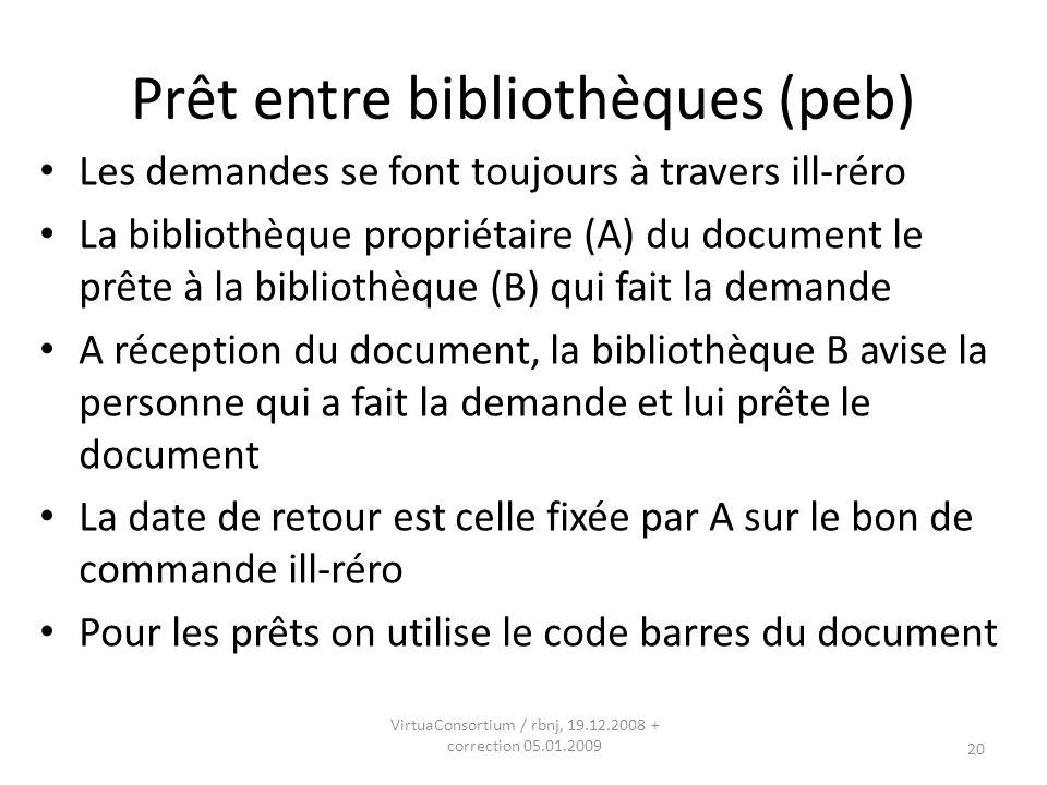 20 Prêt entre bibliothèques (peb) Les demandes se font toujours à travers ill-réro La bibliothèque propriétaire (A) du document le prête à la bibliothèque (B) qui fait la demande A réception du document, la bibliothèque B avise la personne qui a fait la demande et lui prête le document La date de retour est celle fixée par A sur le bon de commande ill-réro Pour les prêts on utilise le code barres du document VirtuaConsortium / rbnj, 19.12.2008 + correction 05.01.2009