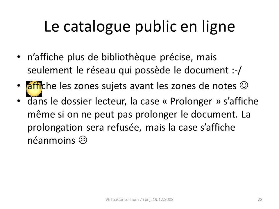 28VirtuaConsortium / rbnj, 19.12.2008 Le catalogue public en ligne naffiche plus de bibliothèque précise, mais seulement le réseau qui possède le document :-/ affiche les zones sujets avant les zones de notes dans le dossier lecteur, la case « Prolonger » saffiche même si on ne peut pas prolonger le document.