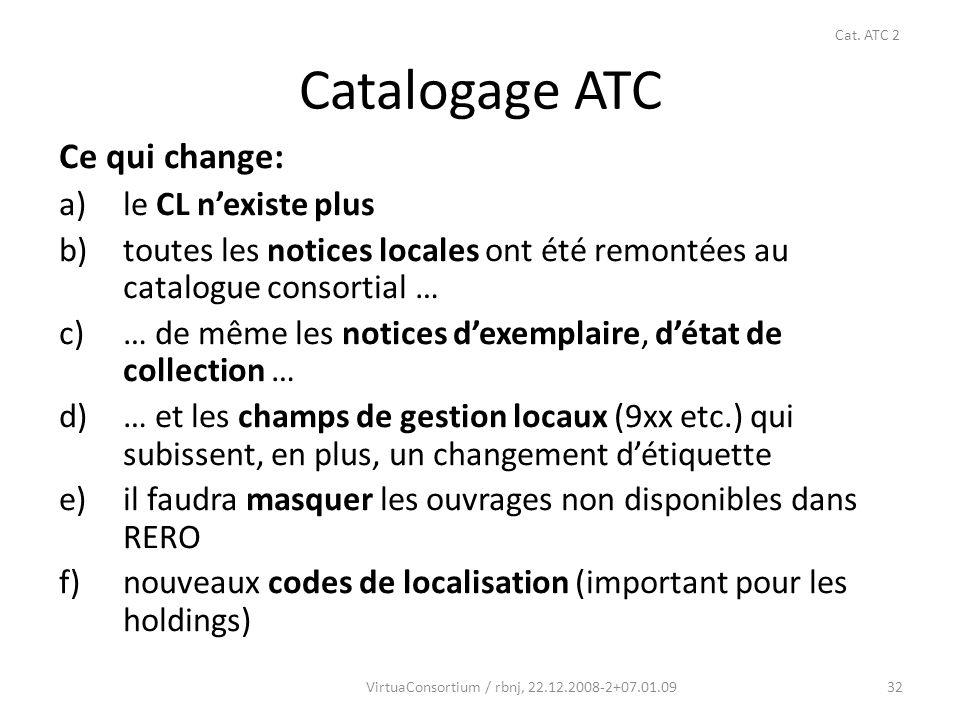 32 Catalogage ATC Ce qui change: a)le CL nexiste plus b)toutes les notices locales ont été remontées au catalogue consortial … c)… de même les notices dexemplaire, détat de collection … d)… et les champs de gestion locaux (9xx etc.) qui subissent, en plus, un changement détiquette e)il faudra masquer les ouvrages non disponibles dans RERO f)nouveaux codes de localisation (important pour les holdings) VirtuaConsortium / rbnj, 22.12.2008-2+07.01.09 Cat.