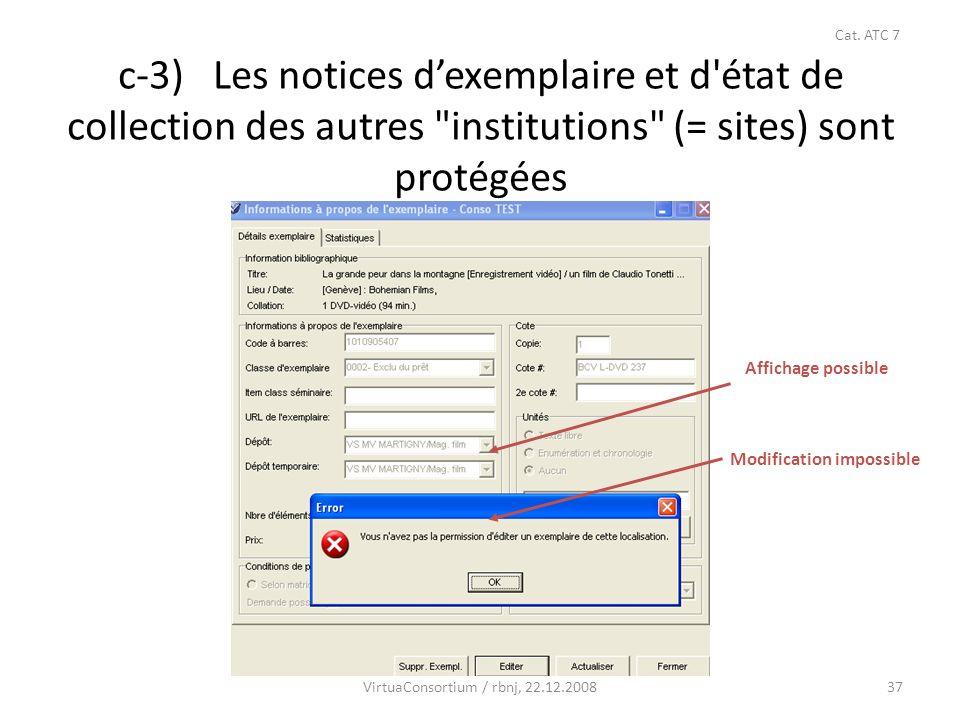 37 c-3) Les notices dexemplaire et d état de collection des autres institutions (= sites) sont protégées VirtuaConsortium / rbnj, 22.12.2008 Cat.