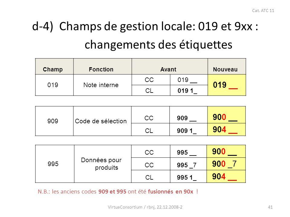 41 ChampFonctionAvantNouveau 019Note interne CC019 __ CL019 1_ 909Code de sélection CC909 __ 900 __ CL909 1_ 904 __ 995 Données pour produits CC995 __ 900 __ CC995 _7 900 _7 CL995 1_ 904 __ d-4) Champs de gestion locale: 019 et 9xx : changements des étiquettes VirtuaConsortium / rbnj, 22.12.2008-2 Cat.