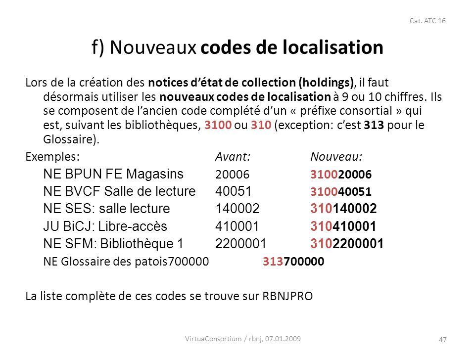 47 f) Nouveaux codes de localisation Lors de la création des notices détat de collection (holdings), il faut désormais utiliser les nouveaux codes de localisation à 9 ou 10 chiffres.