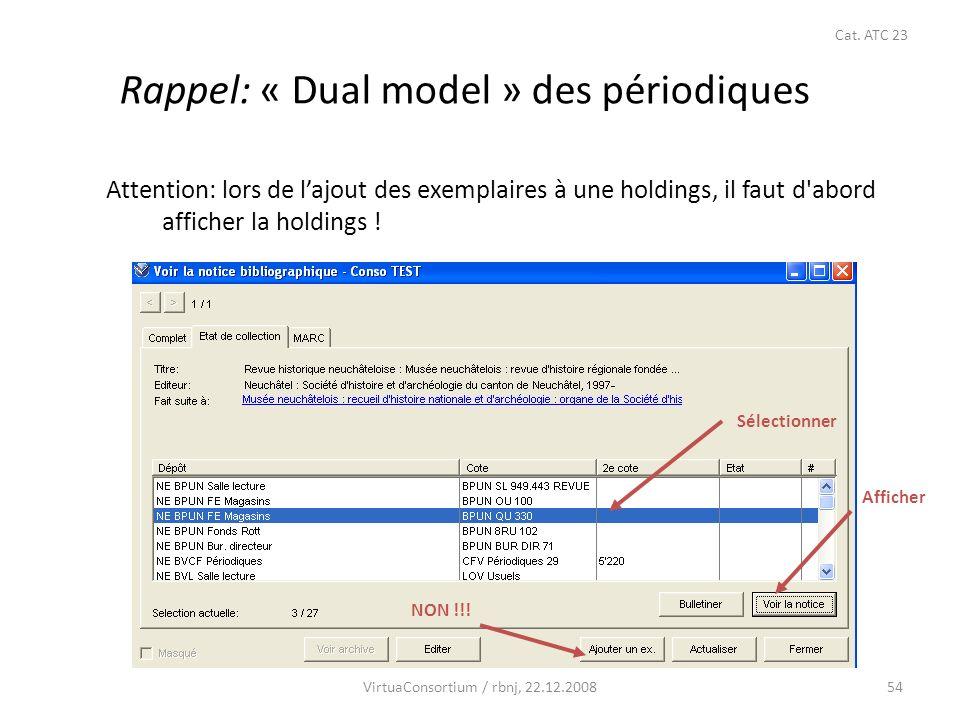 54 Rappel: « Dual model » des périodiques Attention: lors de lajout des exemplaires à une holdings, il faut d'abord afficher la holdings ! Sélectionne