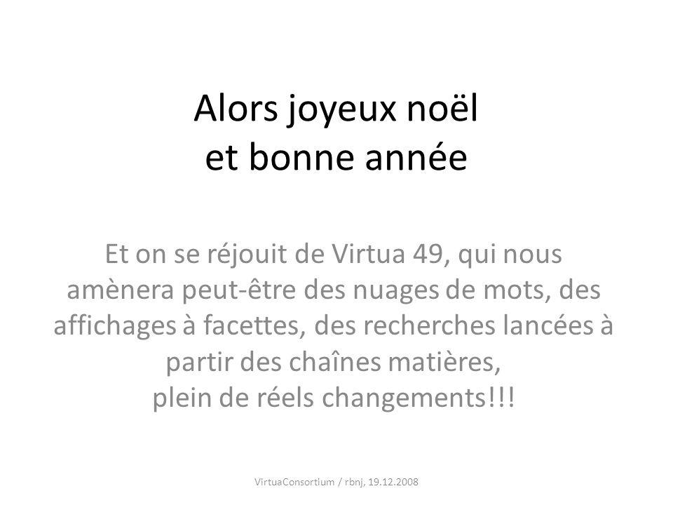 Alors joyeux noël et bonne année Et on se réjouit de Virtua 49, qui nous amènera peut-être des nuages de mots, des affichages à facettes, des recherches lancées à partir des chaînes matières, plein de réels changements!!.