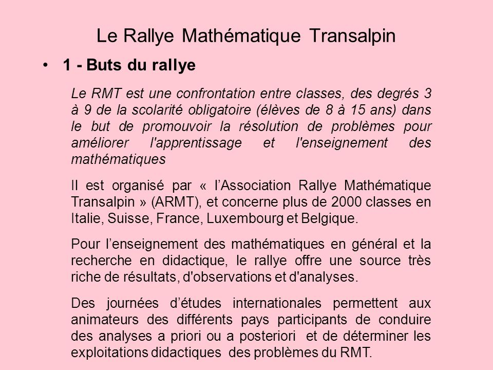 1 - Buts du rallye Le Rallye Mathématique Transalpin Le RMT est une confrontation entre classes, des degrés 3 à 9 de la scolarité obligatoire (élèves de 8 à 15 ans) dans le but de promouvoir la résolution de problèmes pour améliorer l apprentissage et l enseignement des mathématiques Il est organisé par « lAssociation Rallye Mathématique Transalpin » (ARMT), et concerne plus de 2000 classes en Italie, Suisse, France, Luxembourg et Belgique.