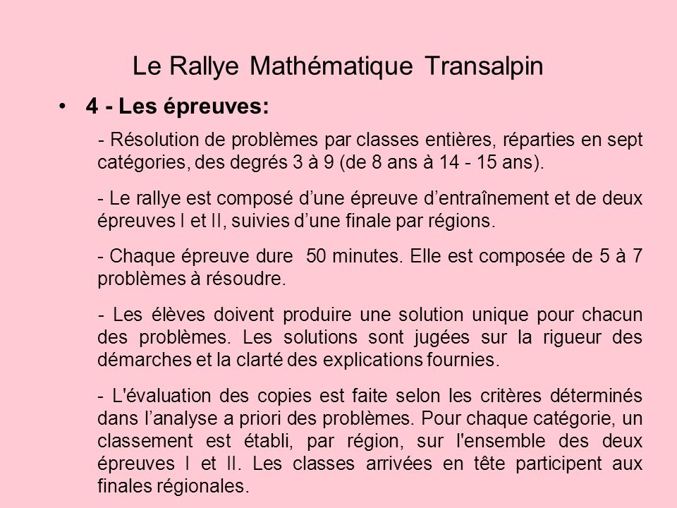 4 - Les épreuves: Le Rallye Mathématique Transalpin - Résolution de problèmes par classes entières, réparties en sept catégories, des degrés 3 à 9 (de 8 ans à 14 - 15 ans).
