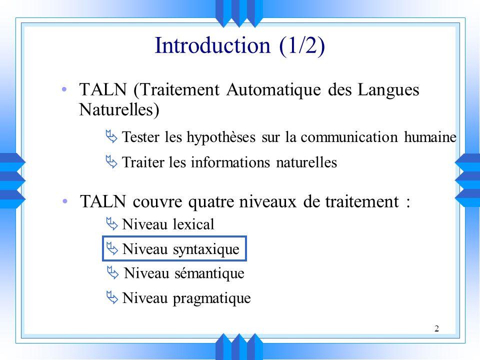 2 Introduction (1/2) TALN (Traitement Automatique des Langues Naturelles) Tester les hypothèses sur la communication humaine Traiter les informations naturelles TALN couvre quatre niveaux de traitement : Niveau lexical Niveau syntaxique Niveau sémantique Niveau pragmatique