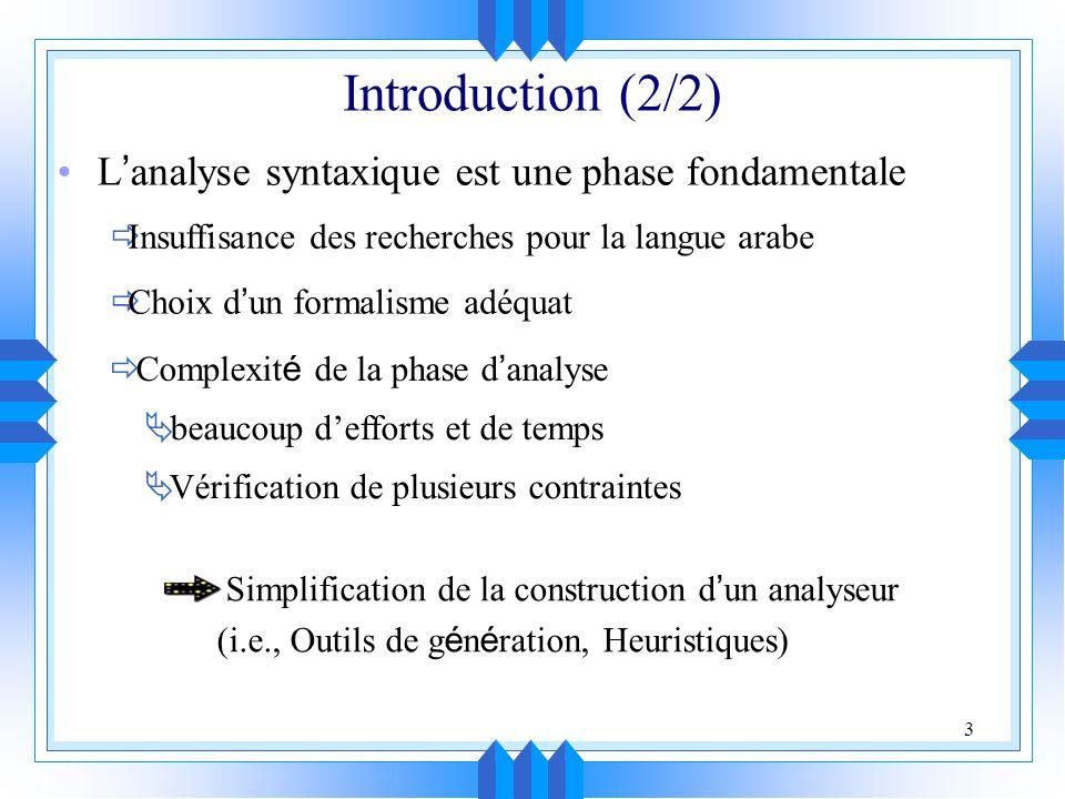 3 L analyse syntaxique est une phase fondamentale Introduction (2/2) Insuffisance des recherches pour la langue arabe Choix d un formalisme adéquat Complexit é de la phase d analyse beaucoup defforts et de temps Vérification de plusieurs contraintes Simplification de la construction d un analyseur (i.e., Outils de g é n é ration, Heuristiques)