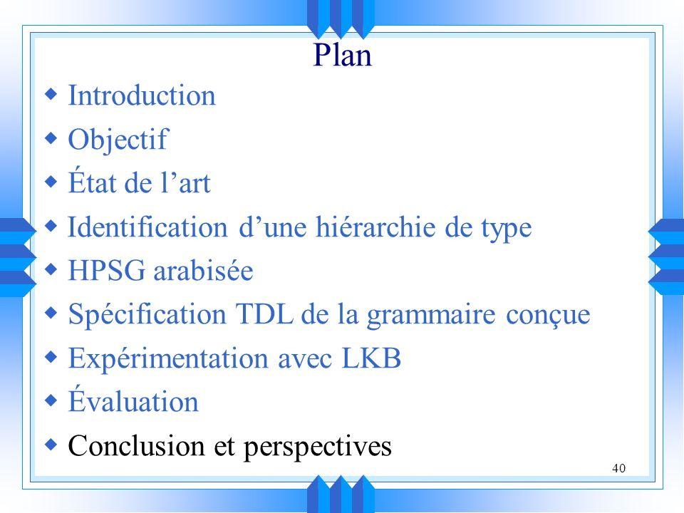 40 Plan Introduction Objectif État de lart Identification dune hiérarchie de type HPSG arabisée Spécification TDL de la grammaire conçue Expérimentation avec LKB Évaluation Conclusion et perspectives