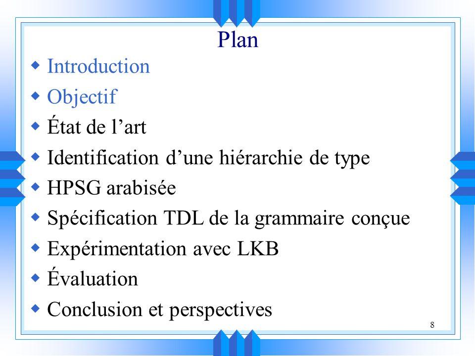 8 Plan Introduction Objectif État de lart Identification dune hiérarchie de type HPSG arabisée Spécification TDL de la grammaire conçue Expérimentation avec LKB Évaluation Conclusion et perspectives