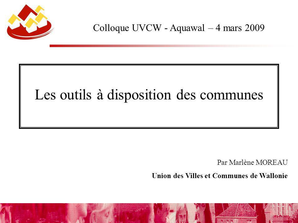 Par Marlène MOREAU Union des Villes et Communes de Wallonie Colloque UVCW - Aquawal – 4 mars 2009 Les outils à disposition des communes