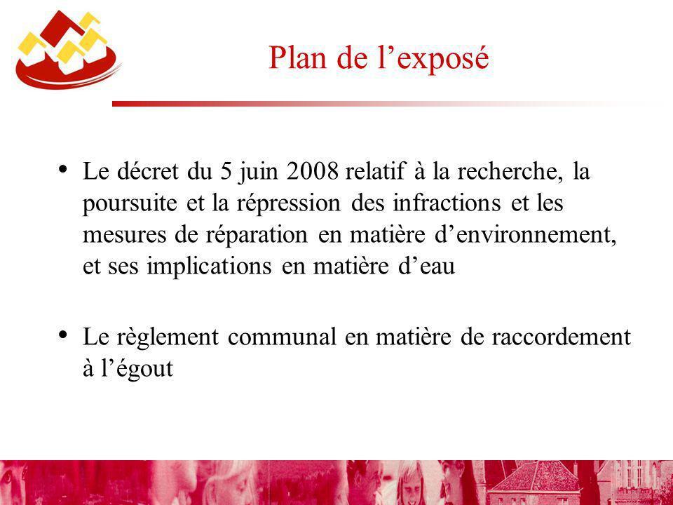 Plan de lexposé Le décret du 5 juin 2008 relatif à la recherche, la poursuite et la répression des infractions et les mesures de réparation en matière denvironnement, et ses implications en matière deau Le règlement communal en matière de raccordement à légout