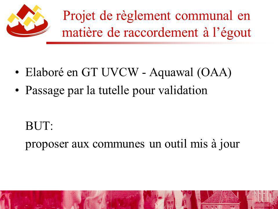 Projet de règlement communal en matière de raccordement à légout Elaboré en GT UVCW - Aquawal (OAA) Passage par la tutelle pour validation BUT: proposer aux communes un outil mis à jour