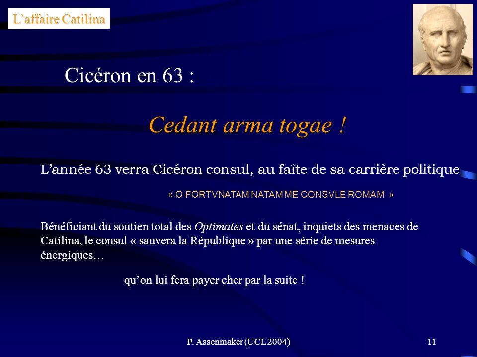 P. Assenmaker (UCL 2004)11 Laffaire Catilina Cicéron en 63 : Cedant arma togae ! Lannée 63 verra Cicéron consul, au faîte de sa carrière politique « O