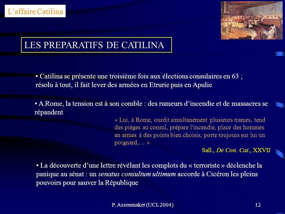 P. Assenmaker (UCL 2004)12 Laffaire Catilina LES PREPARATIFS DE CATILINA Catilina se présente une troisième fois aux élections consulaires en 63 ; rés