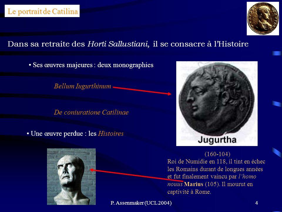 P. Assenmaker (UCL 2004)4 Dans sa retraite des Horti Sallustiani, il se consacre à lHistoire Le portrait de Catilina Ses œuvres majeures : deux monogr