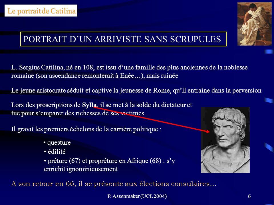 P. Assenmaker (UCL 2004)6 PORTRAIT DUN ARRIVISTE SANS SCRUPULES Le portrait de Catilina L. Sergius Catilina, né en 108, est issu dune famille des plus