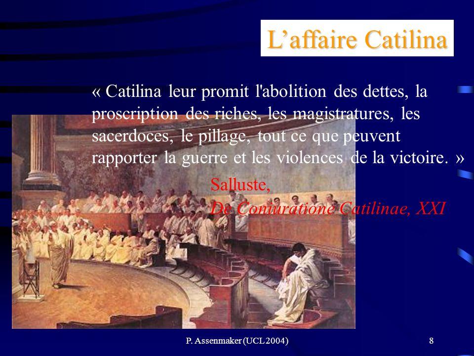 P. Assenmaker (UCL 2004)8 Laffaire Catilina « Catilina leur promit l'abolition des dettes, la proscription des riches, les magistratures, les sacerdoc