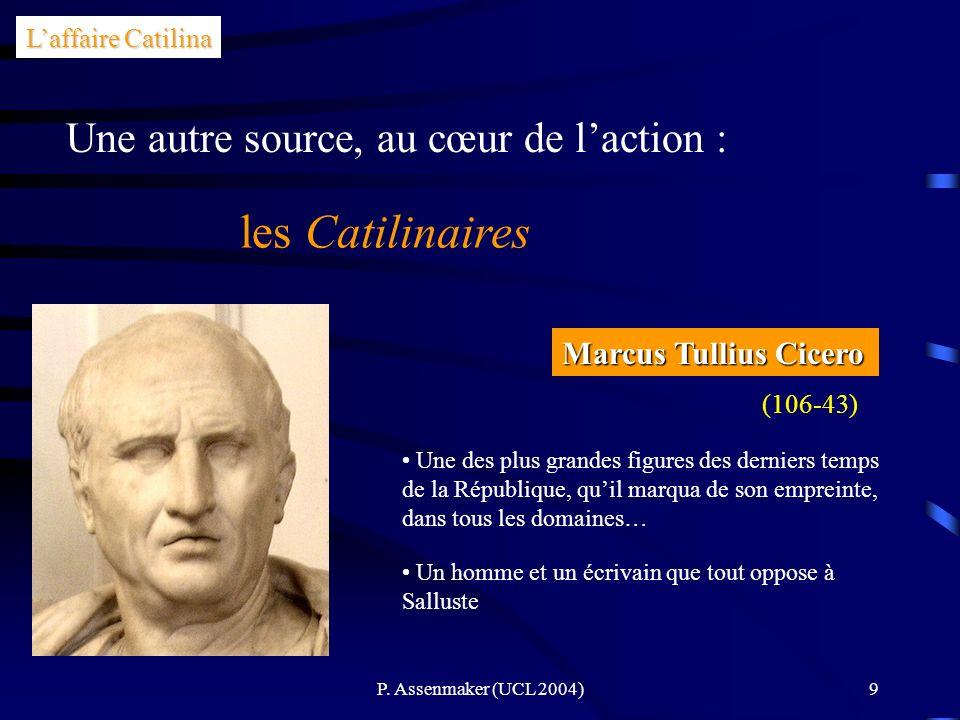 P. Assenmaker (UCL 2004)9 Laffaire Catilina Une autre source, au cœur de laction : les Catilinaires Marcus Tullius Cicero (106-43) Une des plus grande