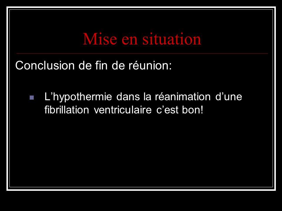 Mise en situation Conclusion de fin de réunion: Lhypothermie dans la réanimation dune fibrillation ventriculaire cest bon!