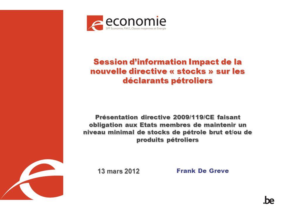 Frank De Greve Session dinformation Impact de la nouvelle directive « stocks » sur les déclarants pétroliers Présentation directive 2009/119/CE faisant obligation aux Etats membres de maintenir un niveau minimal de stocks de pétrole brut et/ou de produits pétroliers 13 mars 2012