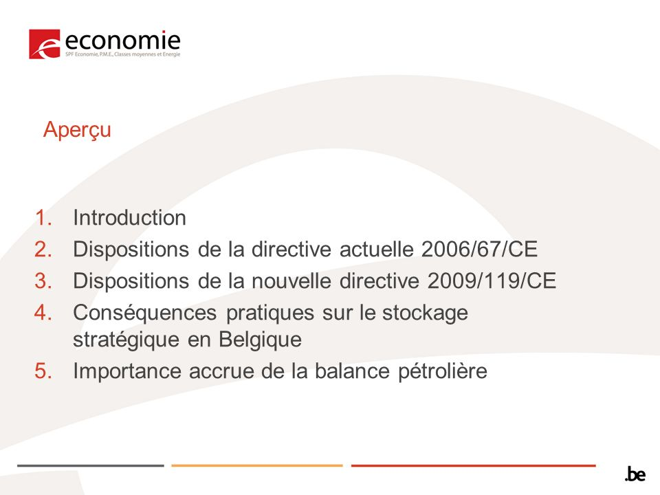 Aperçu 1.Introduction 2.Dispositions de la directive actuelle 2006/67/CE 3.Dispositions de la nouvelle directive 2009/119/CE 4.Conséquences pratiques sur le stockage stratégique en Belgique 5.Importance accrue de la balance pétrolière