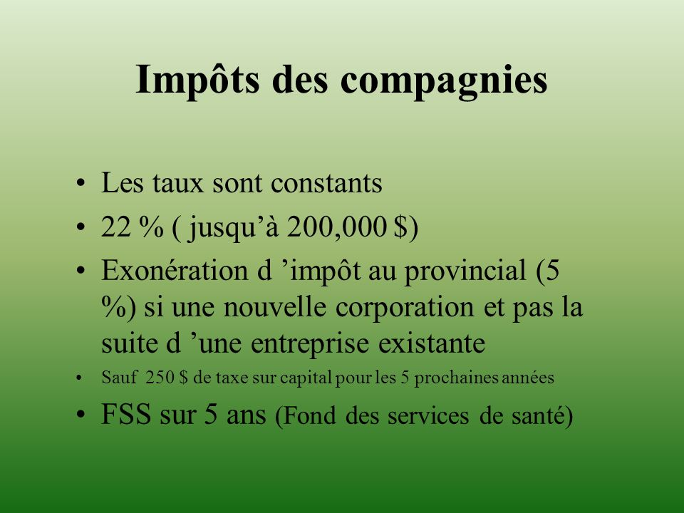 Impôts des compagnies Les taux sont constants 22 % ( jusquà 200,000 $) Exonération d impôt au provincial (5 %) si une nouvelle corporation et pas la s