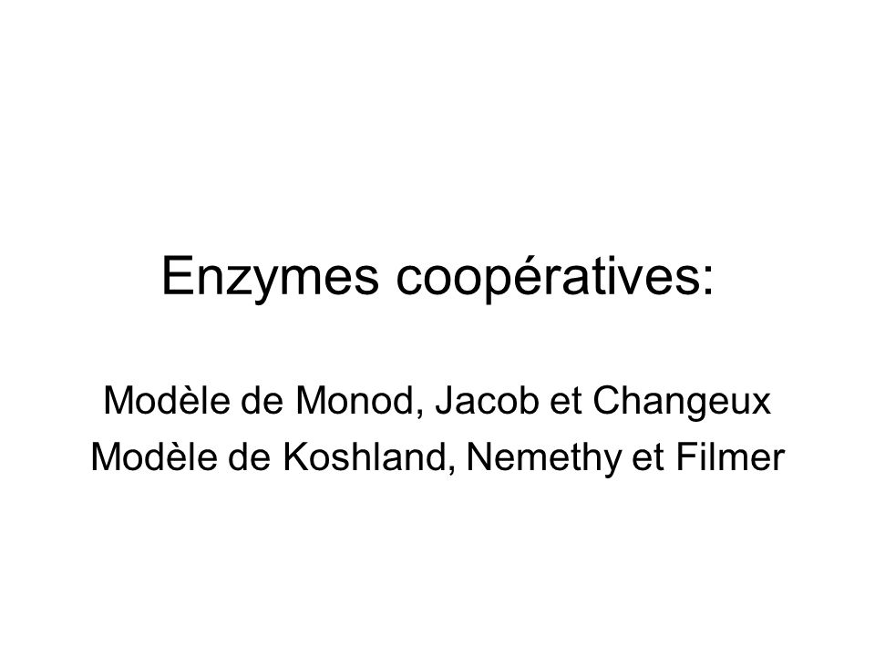 Enzymes coopératives: Modèle de Monod, Jacob et Changeux Modèle de Koshland, Nemethy et Filmer