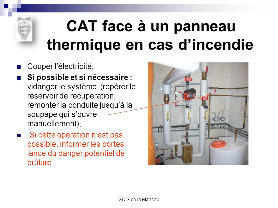SDIS de la Manche CAT face à un panneau thermique en cas dincendie Couper lélectricité, Si possible et si nécessaire : vidanger le système. (repérer l