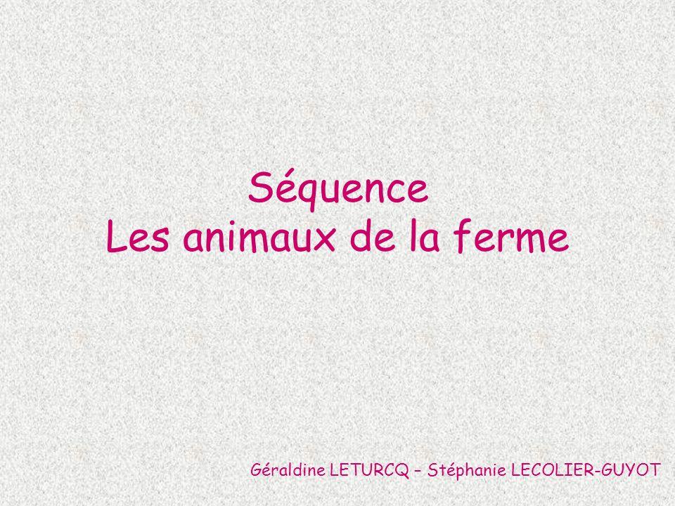 Séquence Les animaux de la ferme Géraldine LETURCQ – Stéphanie LECOLIER-GUYOT